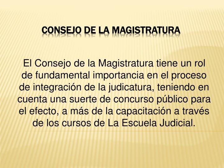 El Consejo de la Magistratura tiene un rol de fundamental importancia en el proceso de integración de la judicatura, teniendo en cuenta una suerte de concurso público para el efecto, a más de la capacitación a través de los cursos de La Escuela Judicial.