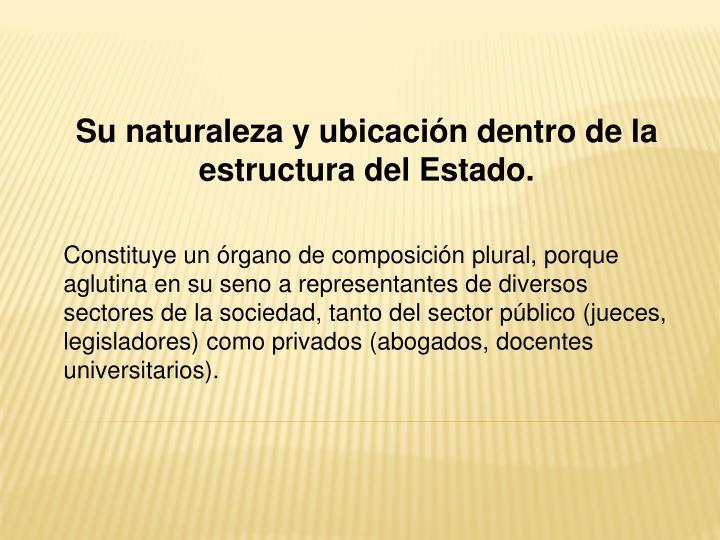 Su naturaleza y ubicación dentro de la estructura del Estado.