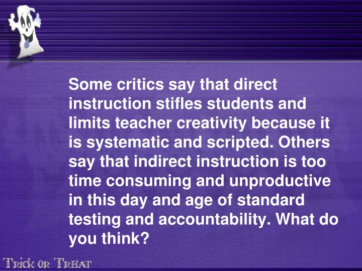 Some critics say that direct instruction stifles students and limits teacher creativity because it is systematic and scripted. Others say that indirect instruction is too time consuming and unproductive in this day and age of standard testing and accountability. What do you think?