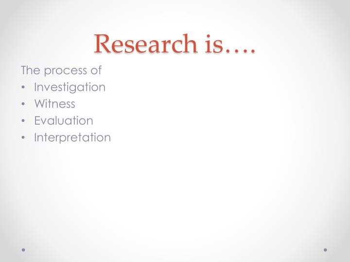 Research is….