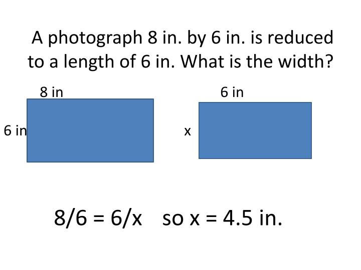 A photograph 8 in. by 6 in. is reduced to a length of 6 in. What is the width?