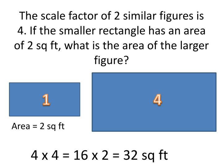 The scale factor of 2 similar figures is 4. If the smaller rectangle has an area of 2