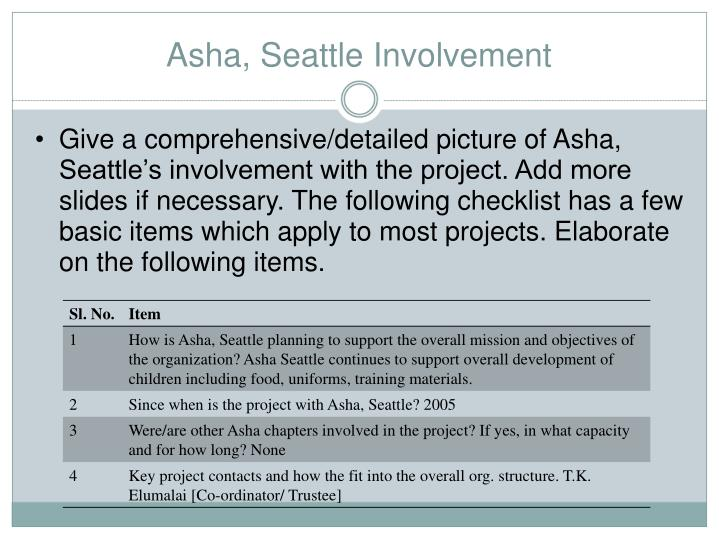 Give a comprehensive/detailed picture of Asha, Seattle's involvement with the project. Add more slides if necessary. The following checklist has a few basic items which apply to most projects. Elaborate on the following items.