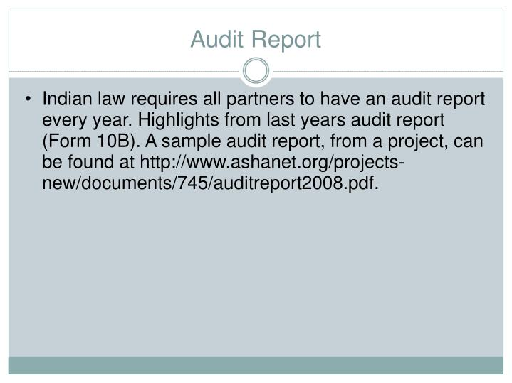 Indian law requires all partners to have an audit report every year. Highlights from last years audit report (Form 10B). A sample audit report, from a project, can be found at http://www.ashanet.org/projects-new/documents/745/auditreport2008.pdf.