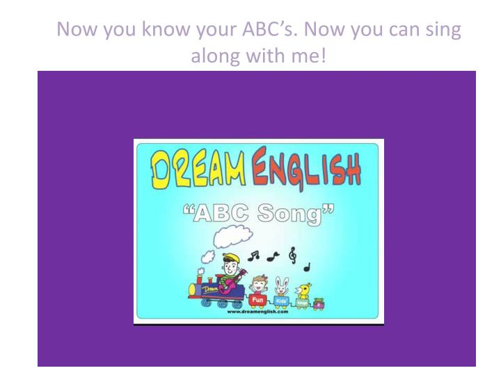 Now you know your ABC's. Now you can sing along with me!