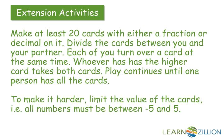 Make at least 20 cards with either a fraction or decimal on it. Divide the cards between you and your partner. Each of you turn over a card at the same time. Whoever has has the higher card takes both cards. Play continues until one person has all the cards.