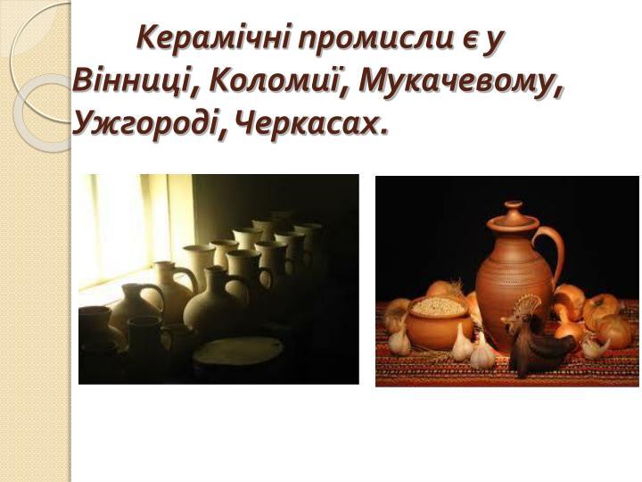 Керамічні промисли є у Вінниці, Коломиї, Мукачевому, Ужгороді, Черкасах.