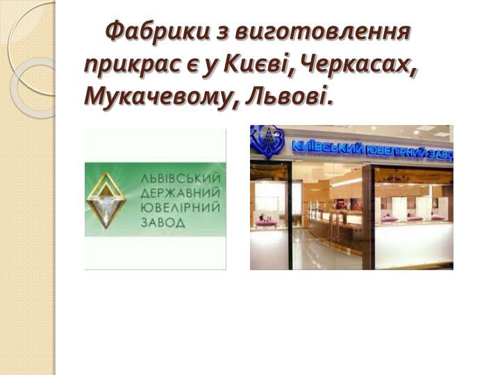 Фабрики з виготовлення прикрас є у Києві, Черкасах, Мукачевому, Львові.