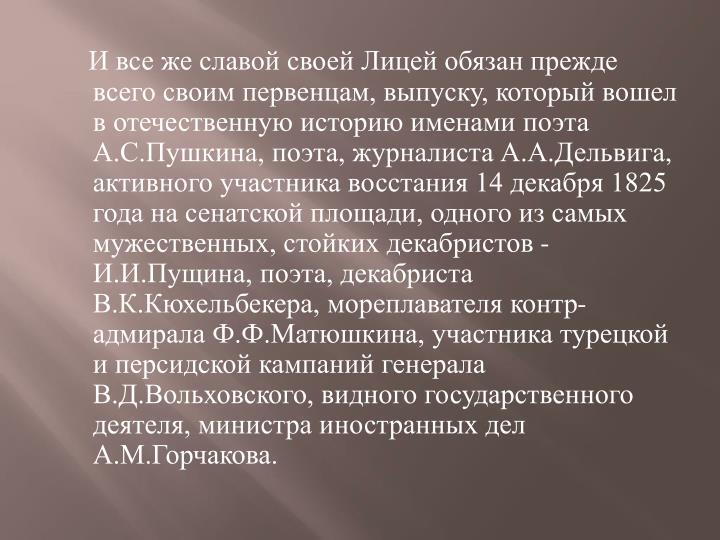И все же славой своей Лицей обязан прежде всего своим первенцам, выпуску, который вошел в отечественную историю именами поэта А.С.Пушкина, поэта, журналиста