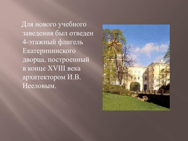 Для нового учебного заведения был отведен 4-этажный флигель Екатерининского дворца, построенный в конце XVIII века архитектором И.В. Нееловым.