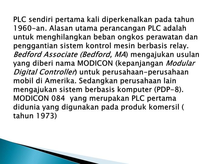 PLC sendiri pertama kali diperkenalkan pada tahun 1960-an. Alasan utama perancangan PLC adalah untuk menghilangkan beban ongkos perawatan dan penggantian sistem kontrol mesin berbasis relay.