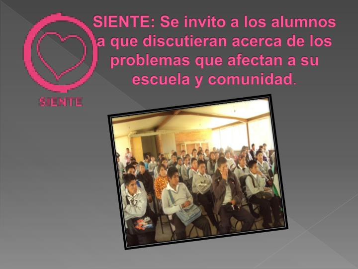 SIENTE: Se invito a los alumnos a que discutieran acerca de los problemas que afectan a su escuela y comunidad