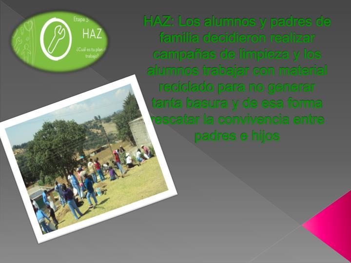 HAZ: Los alumnos y padres de familia decidieron realizar campañas de limpieza y los alumnos trabajar con material reciclado para no generar tanta basura y de esa forma rescatar la convivencia entre padres e hijos