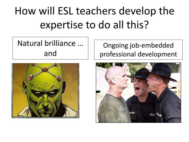 How will ESL teachers develop the expertise to do all this?