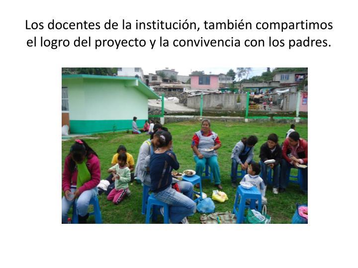Los docentes de la institución, también compartimos el logro del proyecto y la convivencia con los padres.