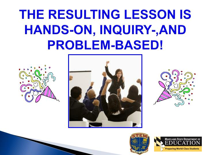 THE RESULTING LESSON IS HANDS-ON, INQUIRY-,AND PROBLEM-BASED!