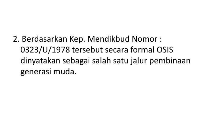 2. Berdasarkan Kep. Mendikbud Nomor : 0323/U/1978 tersebut secara formal OSIS dinyatakan sebagai salah satu jalur pembinaan generasi muda.