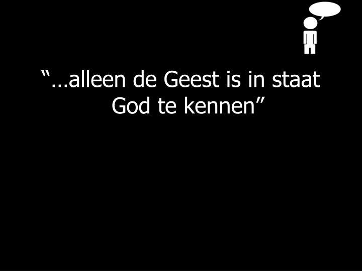 """""""…alleen de Geest is in staat God te kennen"""""""