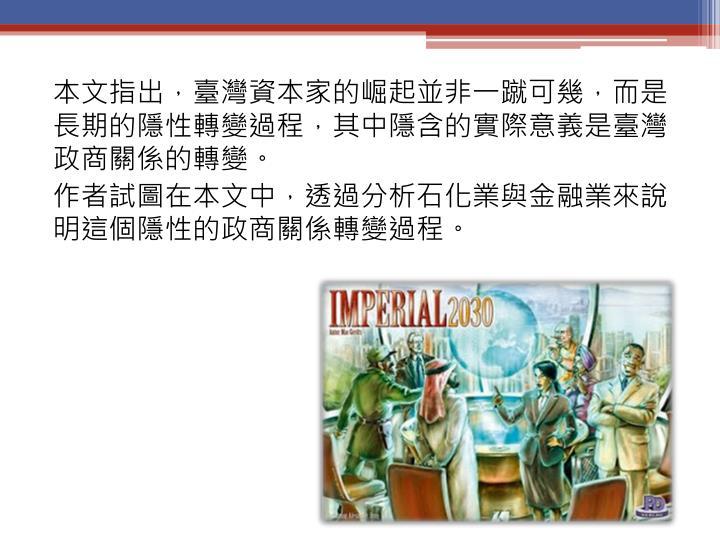 本文指出,臺灣資本家的崛起並非一蹴可幾,而是長期的隱性轉變過程,其中隱含的實際意義是臺灣政商關係的轉變。