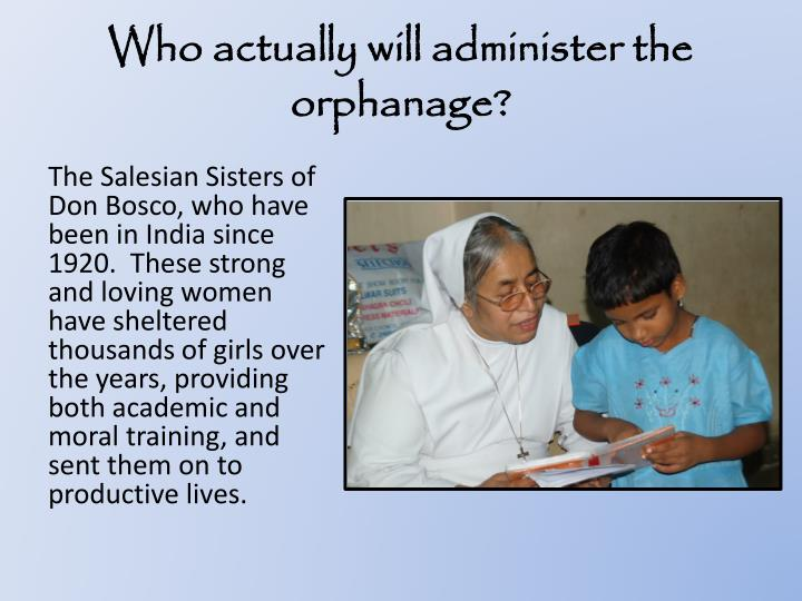 Who actually will administer the orphanage?