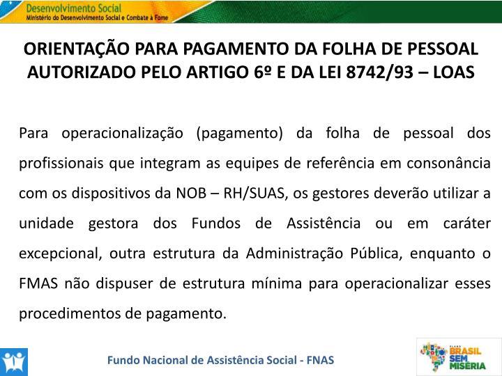 ORIENTAÇÃO PARA PAGAMENTO DA FOLHA DE PESSOAL AUTORIZADO PELO ARTIGO 6º E DA LEI 8742/93 – LOAS