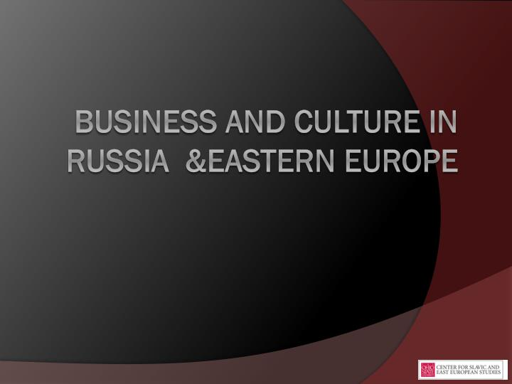 Business and Culture in Russia  &Eastern Europe