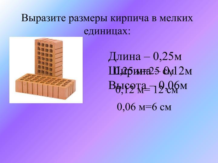 Выразите размеры кирпича в мелких единицах: