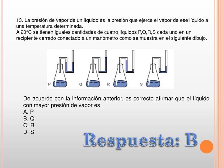 13. La presión de vapor de un líquido es la presión que ejerce el vapor de ese líquido a una temperatura determinada.