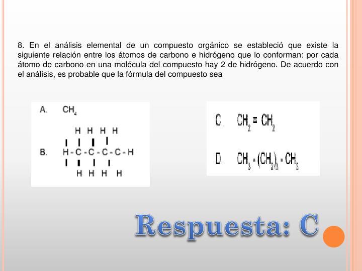 8. En el análisis elemental de un compuesto orgánico se estableció que existe la siguiente relación entre los átomos de carbono e hidrógeno que lo conforman: por cada átomo de carbono en una molécula del compuesto hay 2 de hidrógeno. De acuerdo con el análisis, es probable que la fórmula del compuesto sea