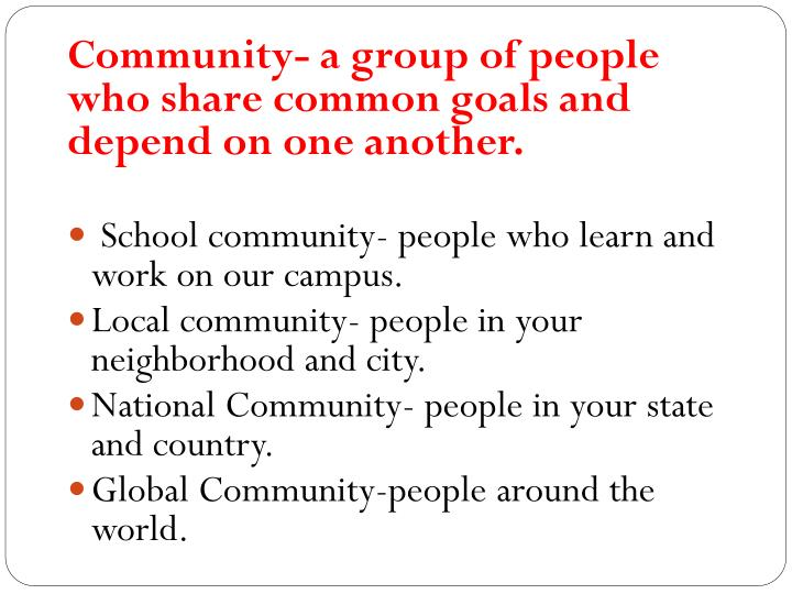 Community- a group of people who share common goals and depend on one another.