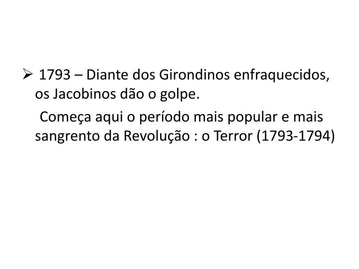 1793 – Diante dos Girondinos enfraquecidos, os Jacobinos dão o golpe.
