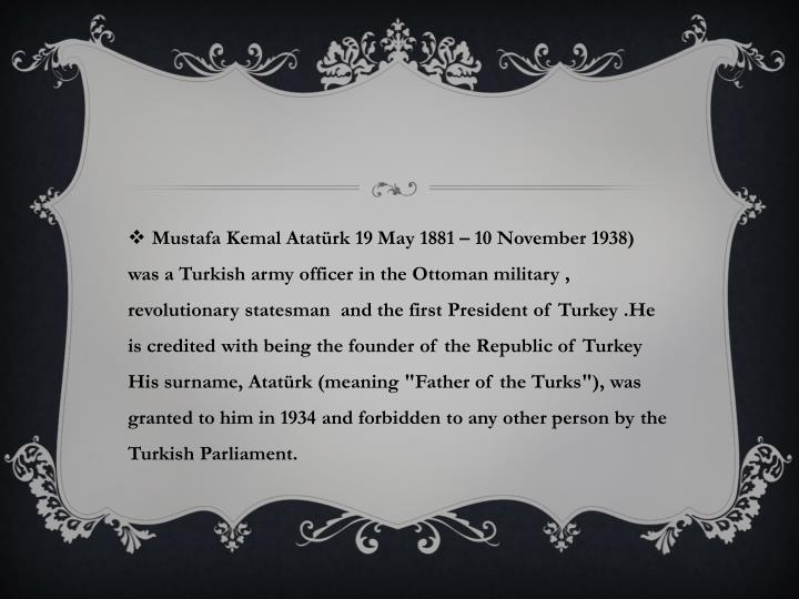 """Mustafa Kemal Atatürk19 May 1881– 10 November 1938) was aTurkisharmy officer in theOttoman military , revolutionary statesman  and the firstPresident of Turkey .He is credited with being the founder of theRepublic of Turkey  His surname, Atatürk (meaning """"Father of the Turks""""), was granted to him in 1934 and forbidden to any other person by"""