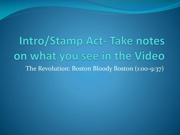 Intro/Stamp Act- Take notes on what you see in the Video