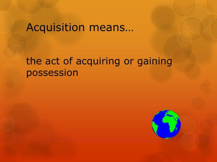 Acquisition means…
