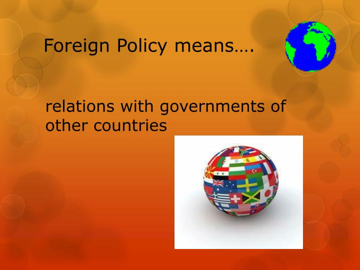 Foreign Policy means….