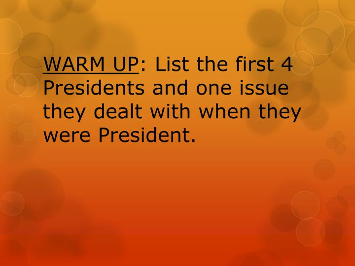 Warm up list the first 4 presidents and one issue they dealt with when they were president