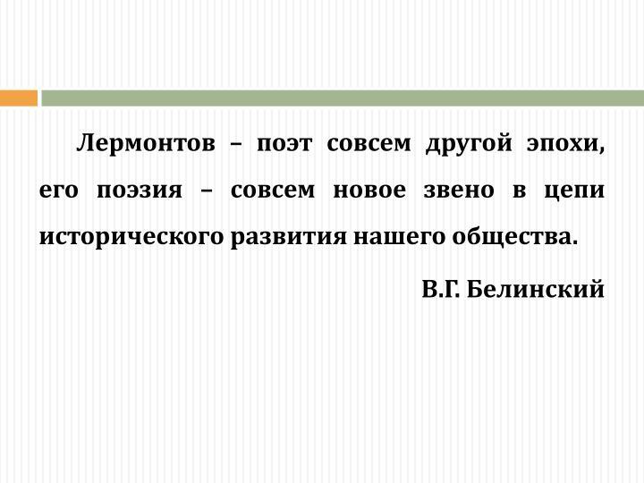 Лермонтов – поэт совсем другой эпохи, его поэзия – совсем новое звено в цепи исторического развития нашего общества.