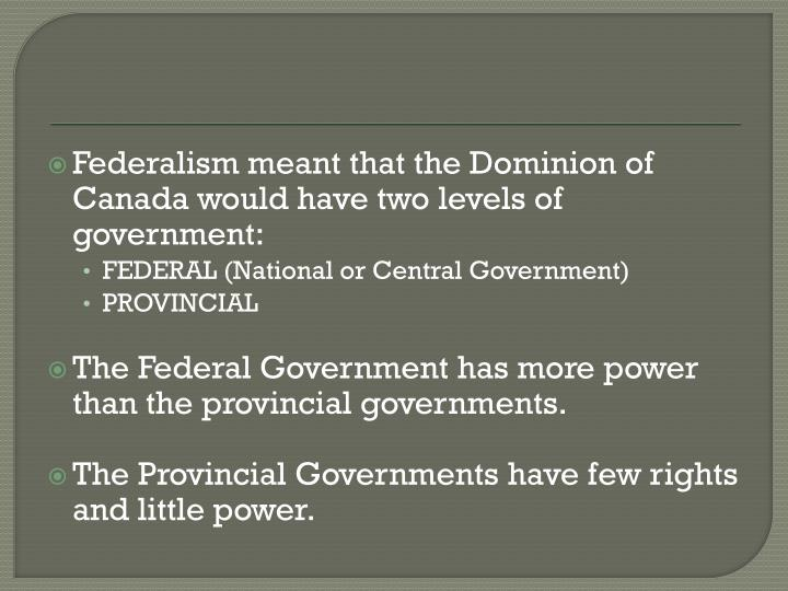 Federalism meant that the Dominion of Canada would have two levels of government: