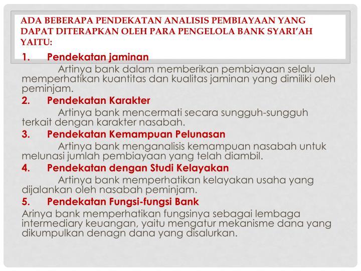 Ada beberapa pendekatan analisis pembiayaan yang dapat diterapkan oleh para pengelola bank syari'ah yaitu:
