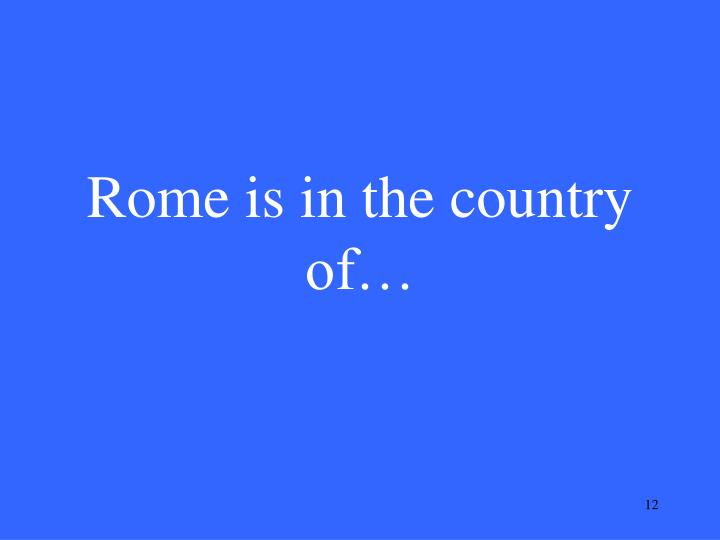 Rome is in the country of…