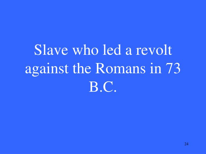 Slave who led a revolt against the Romans in 73 B.C.