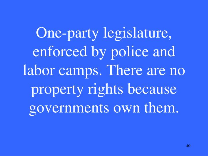 One-party legislature, enforced by police and labor camps. There are no property rights because governments own them.