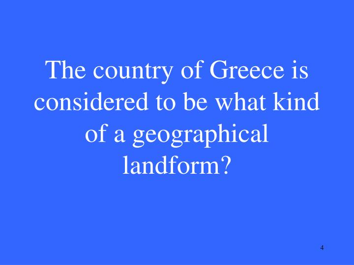 The country of Greece is considered to be what kind of a geographical landform?