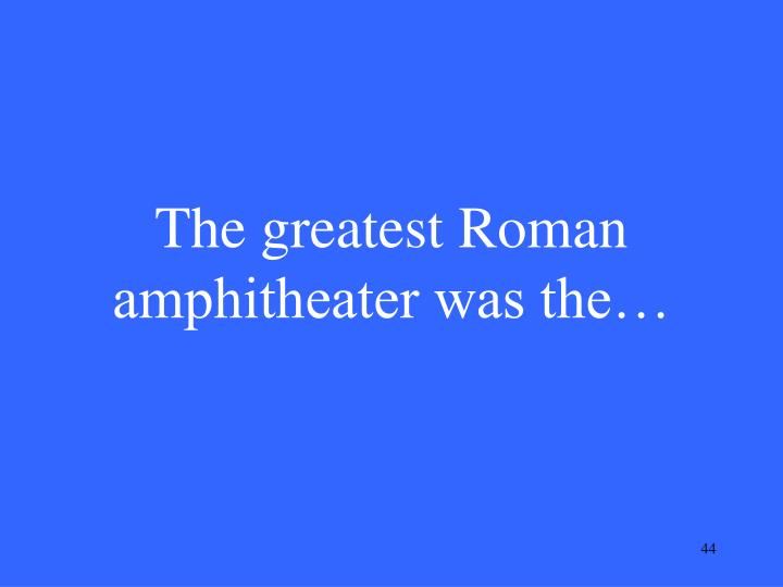 The greatest Roman amphitheater was the…