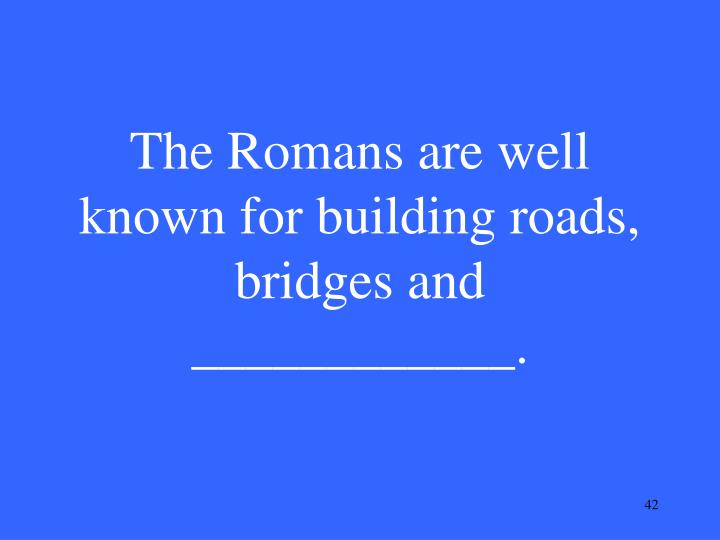The Romans are well known for building roads, bridges and ____________.