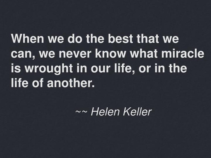 When we do the best that we can, we never know what miracle is wrought in our life, or in the life o...