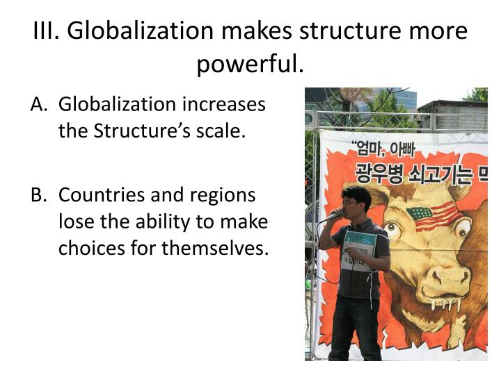 III. Globalization makes structure more powerful.
