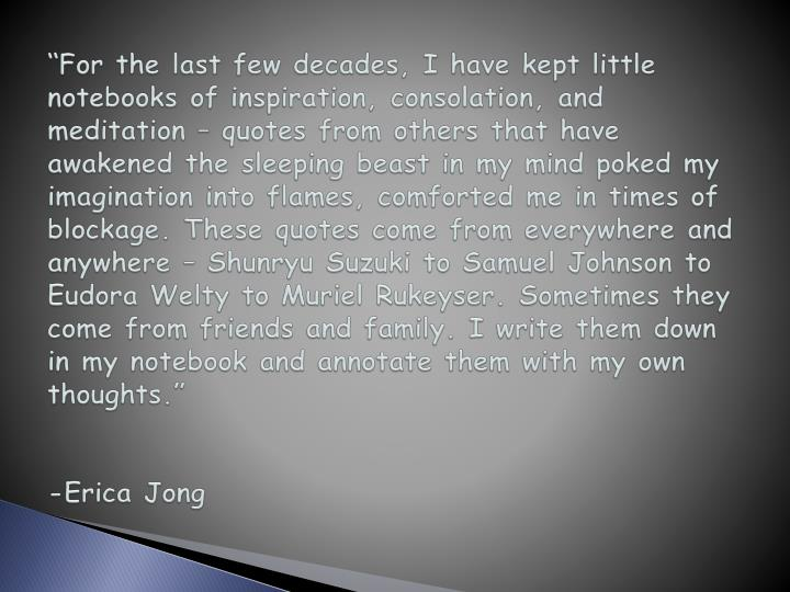 """For the last few decades, I have kept little notebooks of inspiration, consolation, and meditatio..."