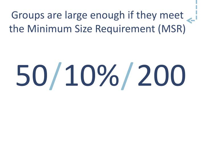 Groups are large enough if they meet the Minimum Size Requirement (MSR)