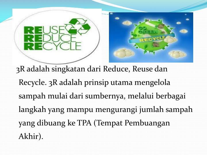 3R adalah singkatan dari Reduce, Reuse dan Recycle. 3R adalah prinsip utama mengelola sampah mulai dari sumbernya, melalui berbagai langkah yang mampu mengurangi jumlah sampah yang dibuang ke TPA (Tempat Pembuangan Akhir).